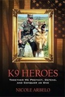 K9 Heroes:Together We Protect, Defend, and Conquer as One. By Nicole Arbelo